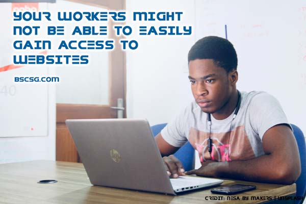 Your workers might not be able to easily gain access to websites